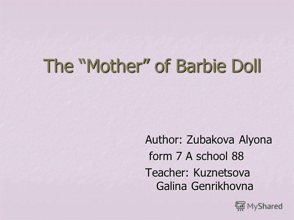 The Mother of Barbie Doll Author: Zubakova Alyona form 7 A school 88 form 7 A school 88 Teacher: Kuznetsova Galina Genrikhovna