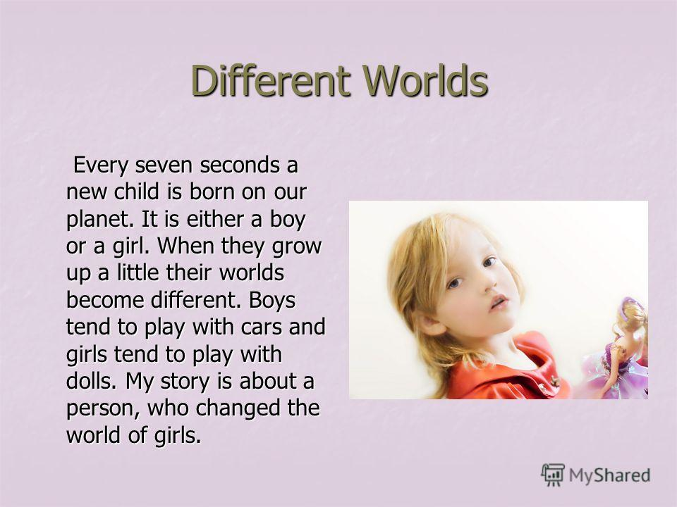 Different Worlds Every seven seconds a new child is born on our planet. It is either a boy or a girl. When they grow up a little their worlds become different. Boys tend to play with cars and girls tend to play with dolls. My story is about a person,
