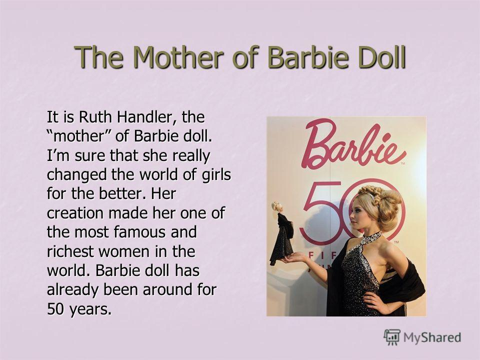 The Mother of Barbie Doll It is Ruth Handler, the mother of Barbie doll. Im sure that she really changed the world of girls for the better. Her creation made her one of the most famous and richest women in the world. Barbie doll has already been arou