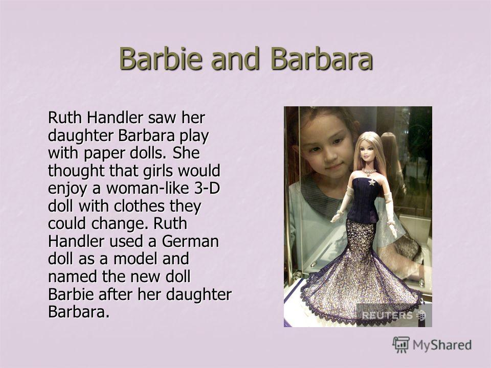 Barbie and Barbara Ruth Handler saw her daughter Barbara play with paper dolls. She thought that girls would enjoy a woman-like 3-D doll with clothes they could change. Ruth Handler used a German doll as a model and named the new doll Barbie after he