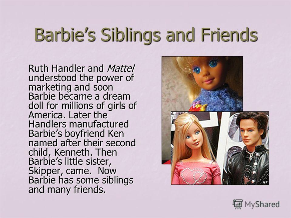 Barbies Siblings and Friends Ruth Handler and Mattel understood the power of marketing and soon Barbie became a dream doll for millions of girls of America. Later the Handlers manufactured Barbies boyfriend Ken named after their second child, Kenneth