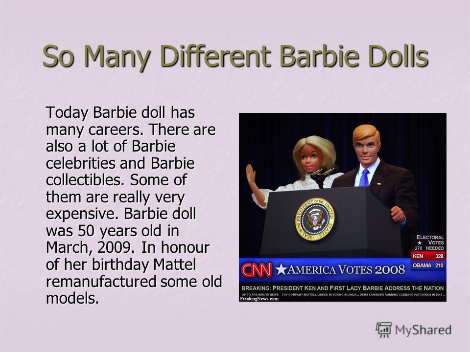 So Many Different Barbie Dolls Today Barbie doll has many careers. There are also a lot of Barbie celebrities and Barbie collectibles. Some of them are really very expensive. Barbie doll was 50 years old in March, 2009. In honour of her birthday Matt