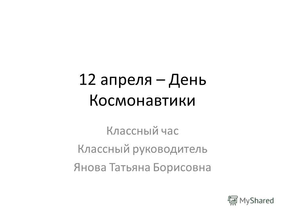 12 апреля – День Космонавтики Классный час Классный руководитель Янова Татьяна Борисовна