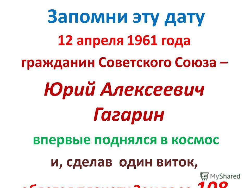 Запомни эту дату 12 апреля 1961 года гражданин Советского Союза – Юрий Алексеевич Гагарин впервые поднялся в космос и, сделав один виток, облетел планету Земля за 108 минут