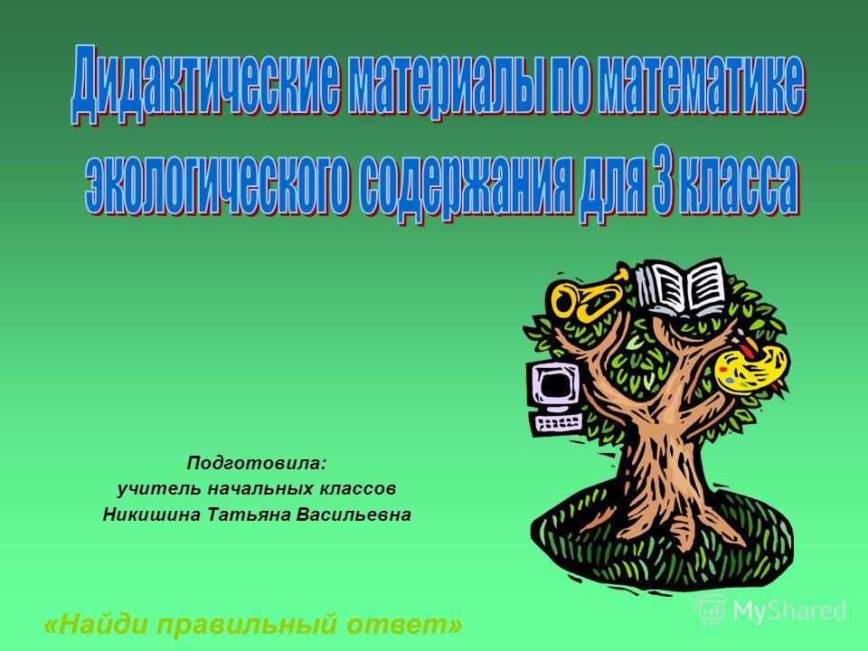 Подготовила: учитель начальных классов Никишина Татьяна Васильевна «Найди правильный ответ»