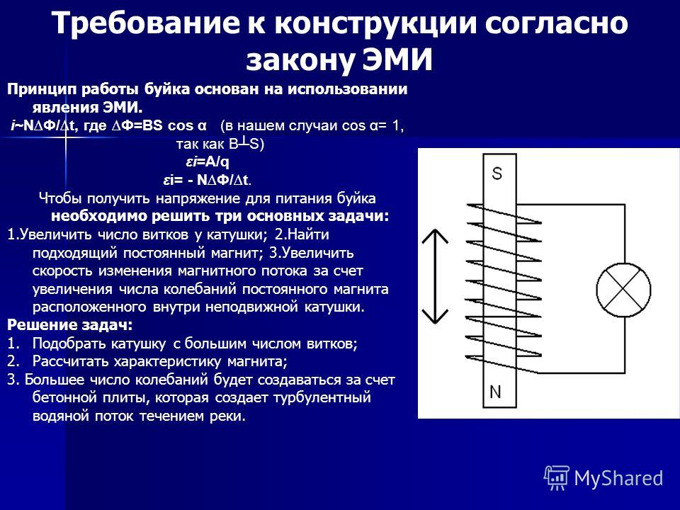 Принцип работы буйка основан на использовании явления ЭМИ. i~NФ/t, где Ф=ВS cos α (в нашем случаи cos α= 1, так как ВS) εi=А/q εi= - NФ/t. Чтобы получить напряжение для питания буйка необходимо решить три основных задачи: 1.Увеличить число витков у к