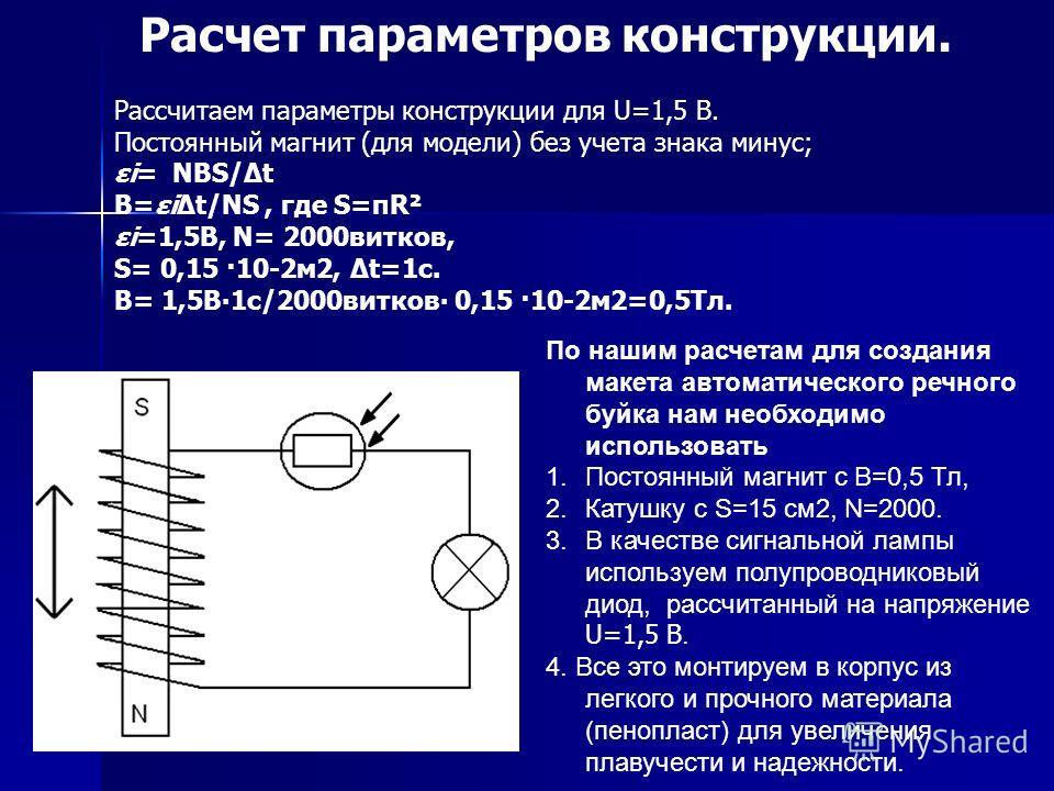 По нашим расчетам для создания макета автоматического речного буйка нам необходимо использовать 1.Постоянный магнит с В=0,5 Тл, 2.Катушку с S=15 см2, N=2000. 3.В качестве сигнальной лампы используем полупроводниковый диод, рассчитанный на напряжение