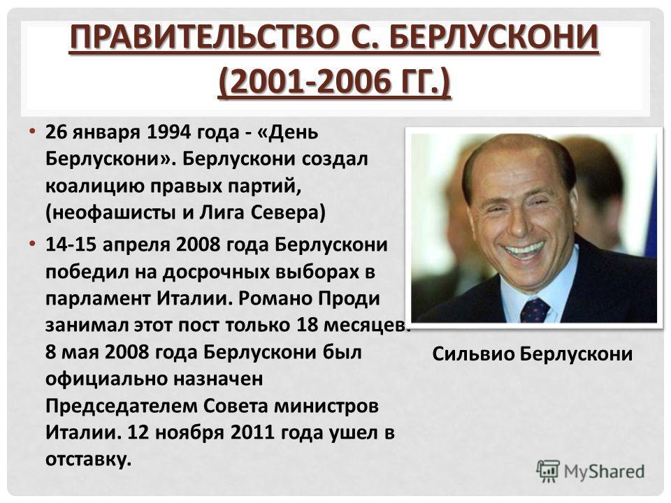 ПРАВИТЕЛЬСТВО С. БЕРЛУСКОНИ (2001-2006 ГГ.) 26 января 1994 года - «День Берлускони». Берлускони создал коалицию правых партий, (неофашисты и Лига Севера) 14-15 апреля 2008 года Берлускони победил на досрочных выборах в парламент Италии. Романо Проди