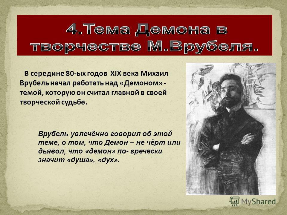 В середине 80-ых годов XIX века Михаил Врубель начал работать над «Демоном» - темой, которую он считал главной в своей творческой судьбе. Врубель увлечённо говорил об этой теме, о том, что Демон – не чёрт или дьявол, что «демон» по- гречески значит «