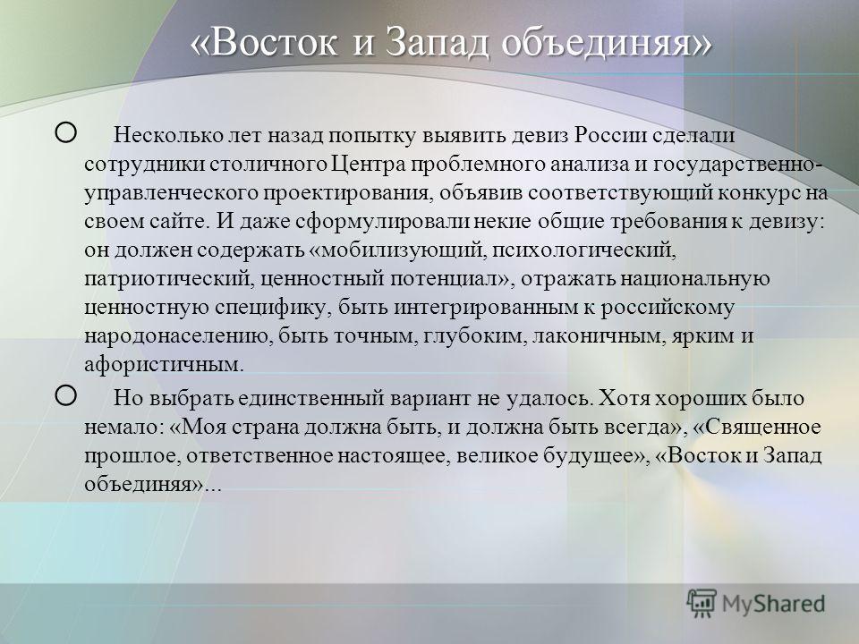 «Восток и Запад объединяя» o Несколько лет назад попытку выявить девиз России сделали сотрудники столичного Центра проблемного анализа и государственно- управленческого проектирования, объявив соответствующий конкурс на своем сайте. И даже сформулиро