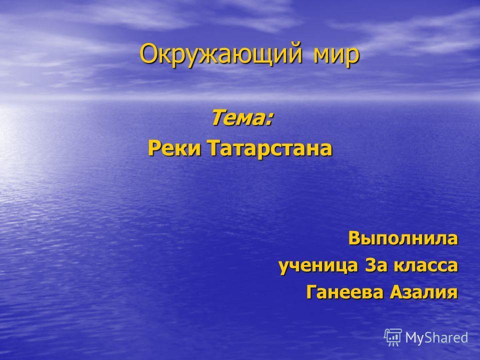 Окружающий мир Тема: Реки Татарстана Выполнила ученица 3а класса Ганеева Азалия