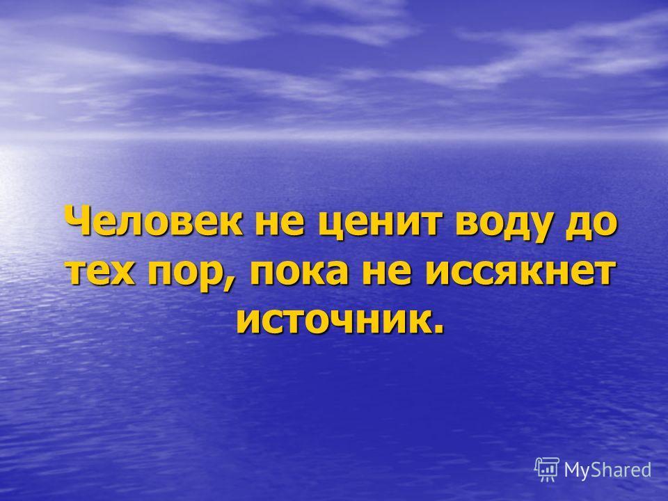 Человек не ценит воду до тех пор, пока не иссякнет источник.