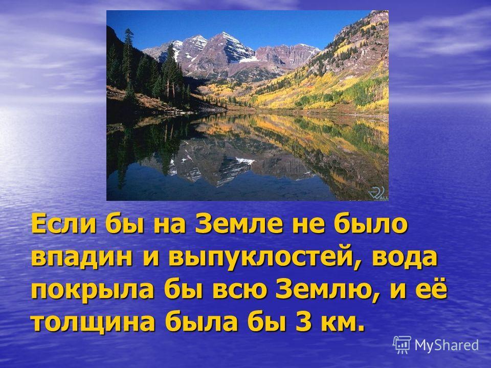 Если бы на Земле не было впадин и выпуклостей, вода покрыла бы всю Землю, и её толщина была бы 3 км.