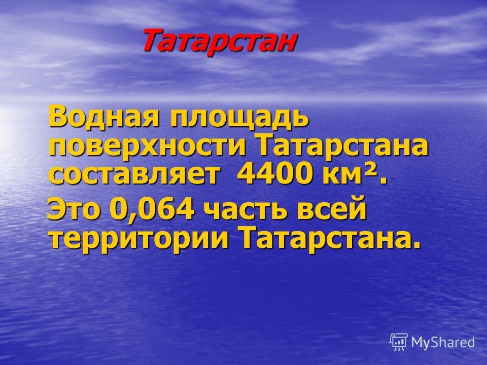 Татарстан Водная площадь поверхности Татарстана составляет 4400 км². Водная площадь поверхности Татарстана составляет 4400 км². Это 0,064 часть всей территории Татарстана. Это 0,064 часть всей территории Татарстана.