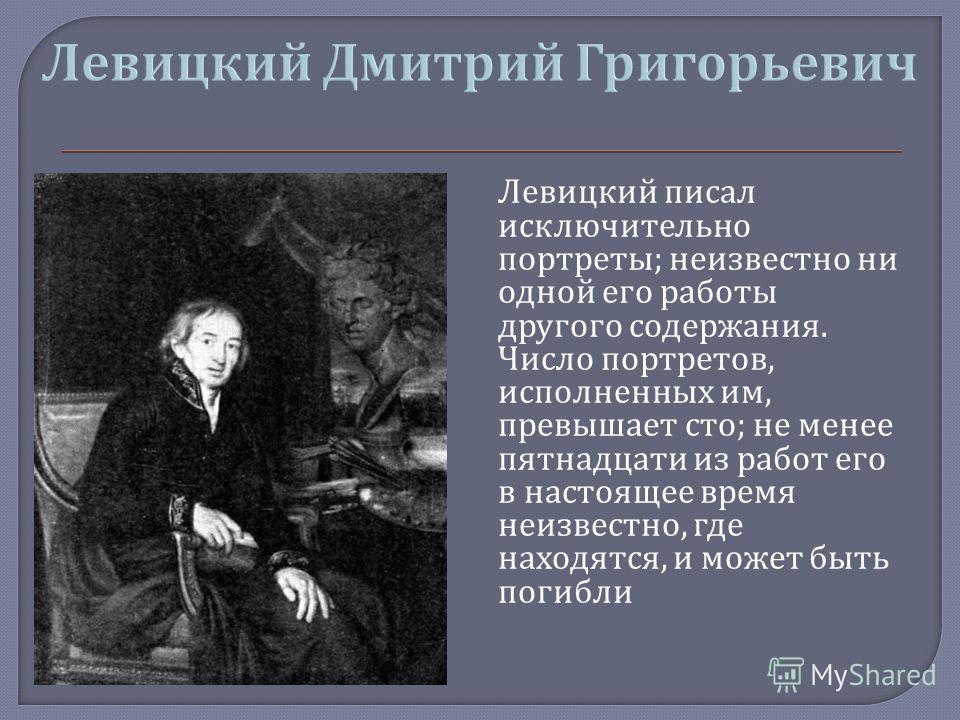 Левицкий писал исключительно портреты ; неизвестно ни одной его работы другого содержания. Число портретов, исполненных им, превышает сто ; не менее пятнадцати из работ его в настоящее время неизвестно, где находятся, и может быть погибли