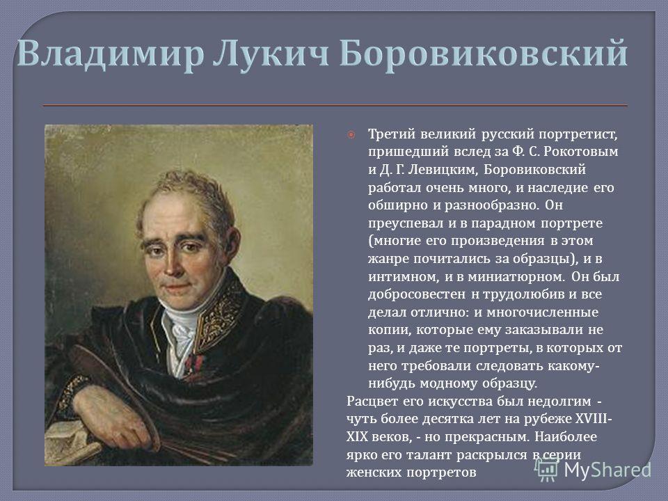 Третий великий русский портретист, пришедший вслед за Ф. С. Рокотовым и Д. Г. Левицким, Боровиковский работал очень много, и наследие его обширно и разнообразно. Он преуспевал и в парадном портрете ( многие его произведения в этом жанре почитались за