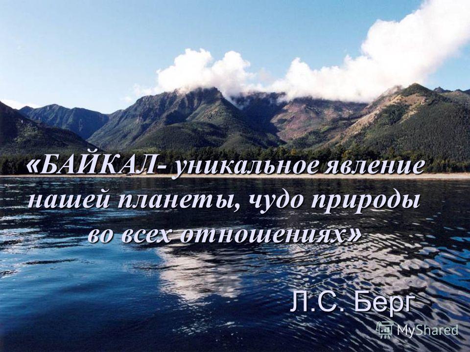 «БАЙКАЛ- уникальное явление нашей планеты, чудо природы во всех отношениях» Л.С. Берг