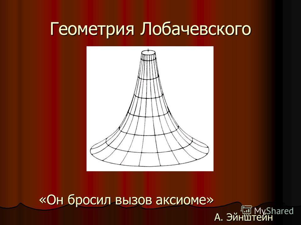 Геометрия Лобачевского «Он бросил вызов аксиоме» А. Эйнштейн А. Эйнштейн