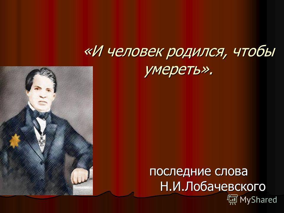 «И человек родился, чтобы умереть». последние слова Н.И.Лобачевского