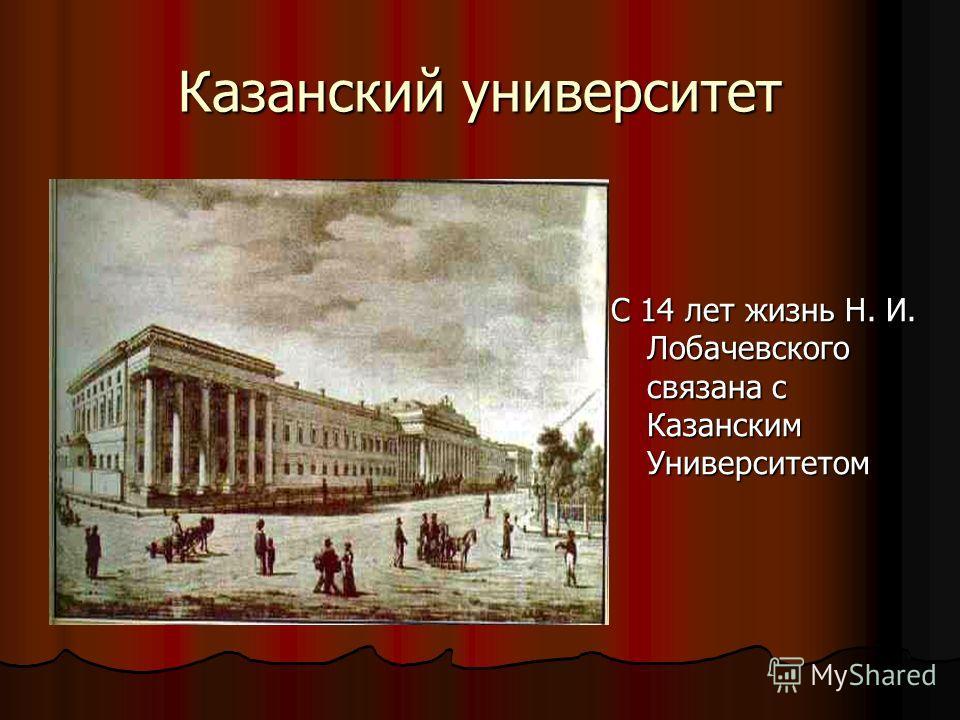 Казанский университет С 14 лет жизнь Н. И. Лобачевского связана с Казанским Университетом