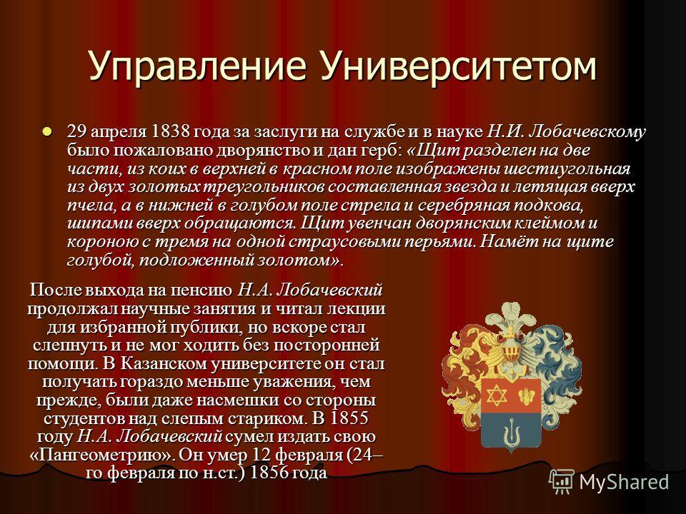 Управление Университетом 29 апреля 1838 года за заслуги на службе и в науке Н.И. Лобачевскому было пожаловано дворянство и дан герб: «Щит разделен на две части, из коих в верхней в красном поле изображены шестиугольная из двух золотых треугольников с