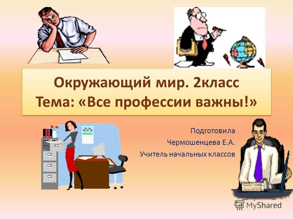 Окружающий мир. 2класс Тема: «Все профессии важны!» Подготовила Чермошенцева Е.А. Учитель начальных классов