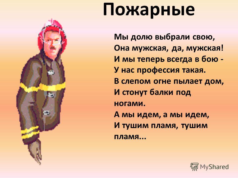 Пожарные Мы долю выбрали свою, Она мужская, да, мужская! И мы теперь всегда в бою - У нас профессия такая. В слепом огне пылает дом, И стонут балки под ногами. А мы идем, а мы идем, И тушим пламя, тушим пламя...