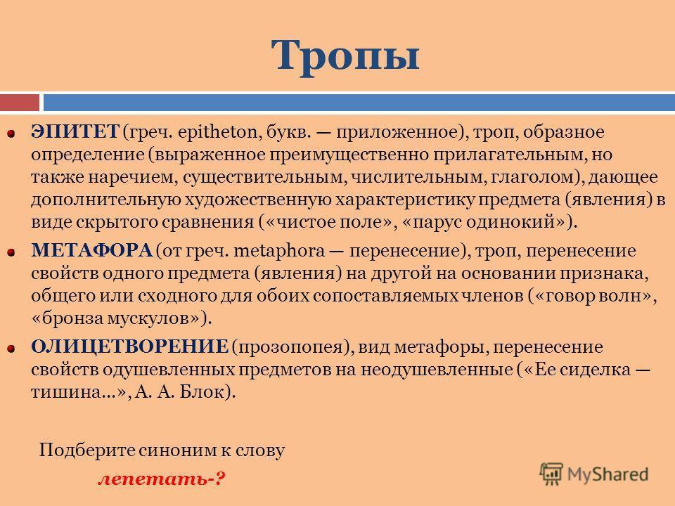 Тропы ЭПИТЕТ (греч. epitheton, букв. приложенное), троп, образное определение (выраженное преимущественно прилагательным, но также наречием, существительным, числительным, глаголом), дающее дополнительную художественную характеристику предмета (явлен