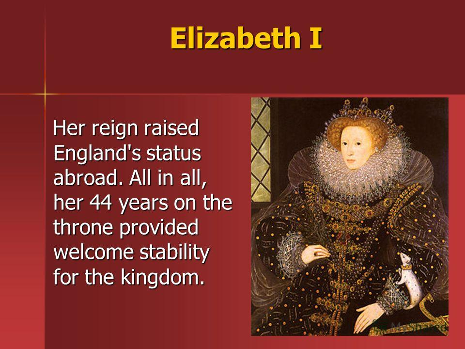 Elizabeth I Her reign raised England's status abroad. All in all, her 44 years on the throne provided welcome stability for the kingdom. Her reign raised England's status abroad. All in all, her 44 years on the throne provided welcome stability for t