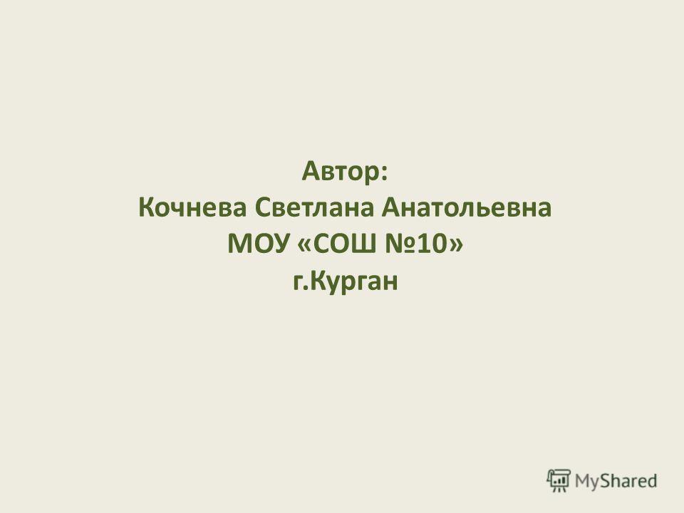 Автор: Кочнева Светлана Анатольевна МОУ «СОШ 10» г.Курган