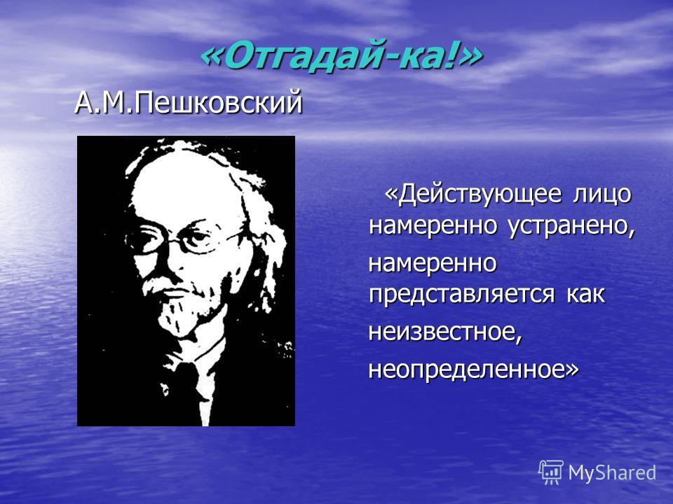 «Отгадай-ка!» А.М.Пешковский «Отгадай-ка!» А.М.Пешковский «Действующее лицо намеренно устранено, намеренно представляется как неизвестное, неопределенное»