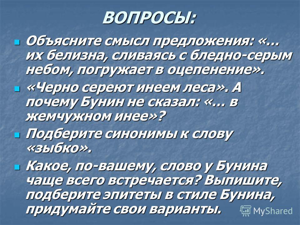 ВОПРОСЫ: Объясните смысл предложения: «… их белизна, сливаясь с бледно-серым небом, погружает в оцепенение». «Черно сереют инеем леса». А почему Бунин не сказал: «… в жемчужном инее»? Подберите синонимы к слову «зыбко». Какое, по-вашему, слово у Буни