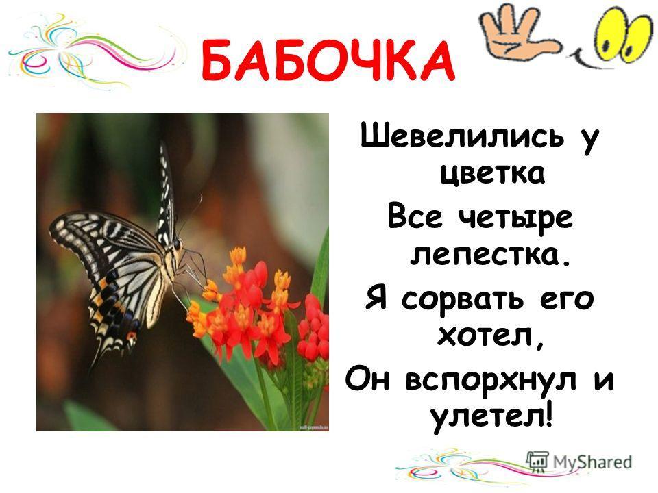 БАБОЧКА Шевелились у цветка Все четыре лепестка. Я сорвать его хотел, Он вспорхнул и улетел!