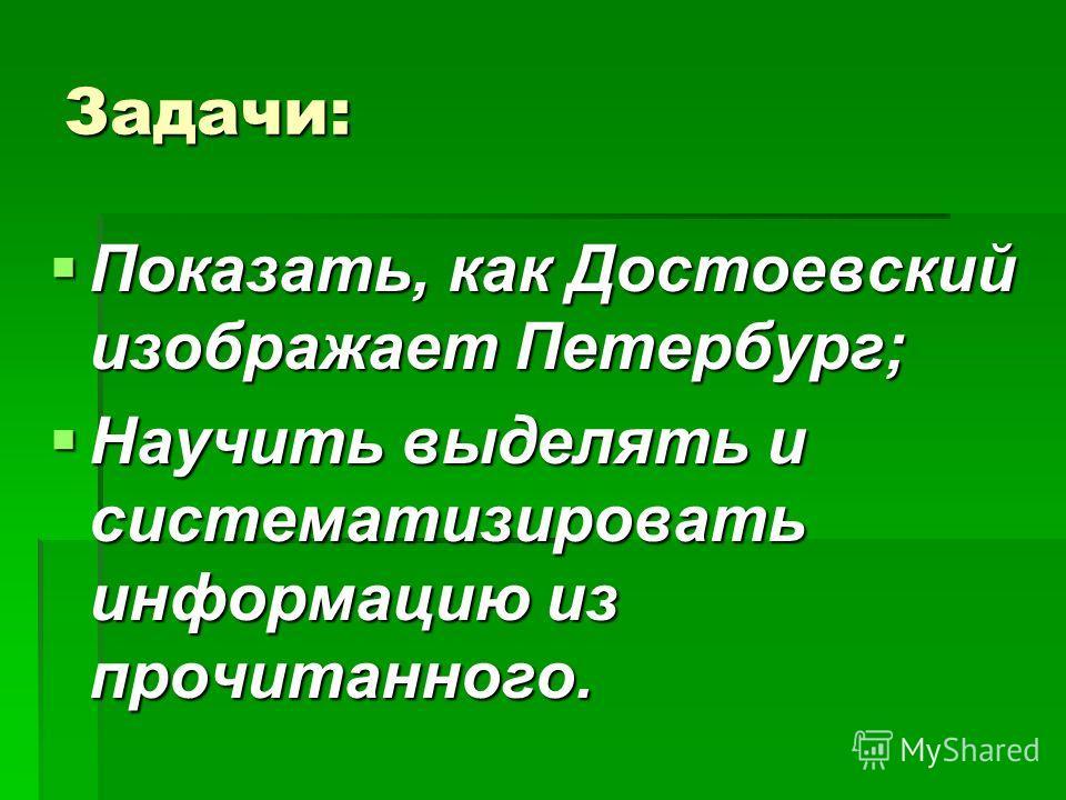 Задачи: Показать, как Достоевский изображает Петербург; Показать, как Достоевский изображает Петербург; Научить выделять и систематизировать информацию из прочитанного. Научить выделять и систематизировать информацию из прочитанного.