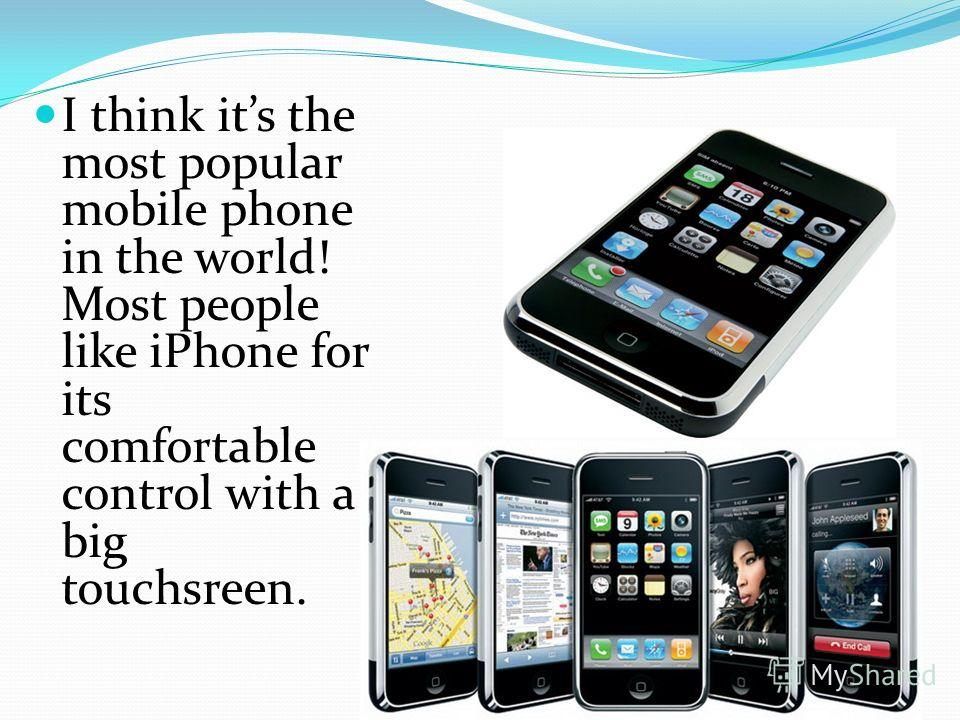 I think its the most popular mobile phone in the world! Most people like iPhone for its comfortable control with a big touchsreen.