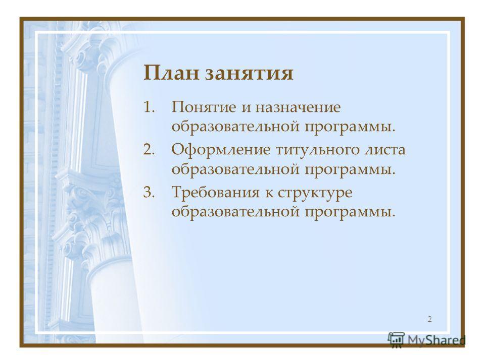 2 План занятия 1.Понятие и назначение образовательной программы. 2.Оформление титульного листа образовательной программы. 3.Требования к структуре образовательной программы.