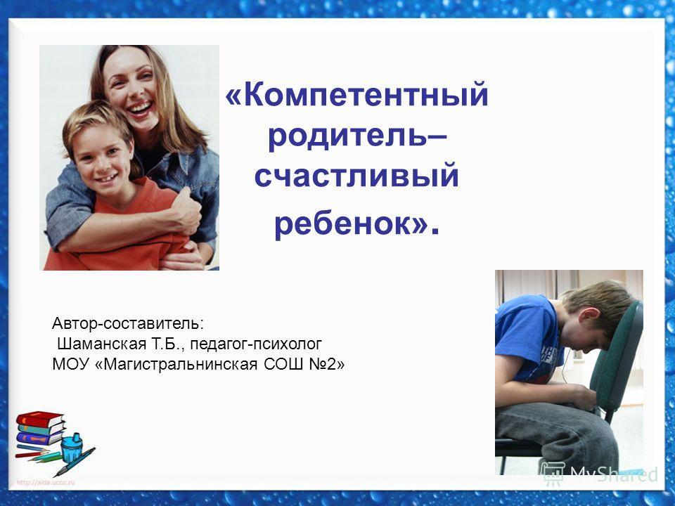 «Компетентный родитель– счастливый ребенок». Автор-составитель: Шаманская Т.Б., педагог-психолог МОУ «Магистральнинская СОШ 2»