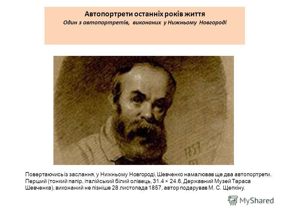 Автопортрети останніх років життя Один з автопортретів, виконаних у Нижньому Новгороді Повертаючись із заслання, у Нижньому Новгороді, Шевченко намалював ще два автопортрети. Перший (тонкий папір, італійський білий олівець, 31.4 × 24.6, Державний Муз