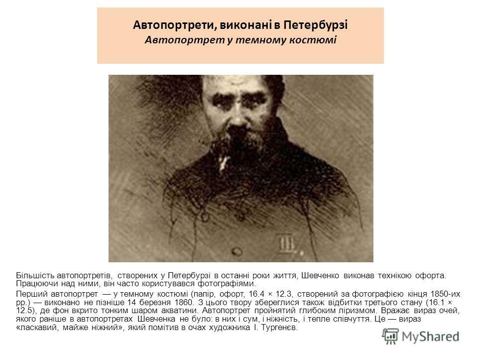 Автопортрети, виконані в Петербурзі Автопортрет у темному костюмі Більшість автопортретів, створених у Петербурзі в останні роки життя, Шевченко викон