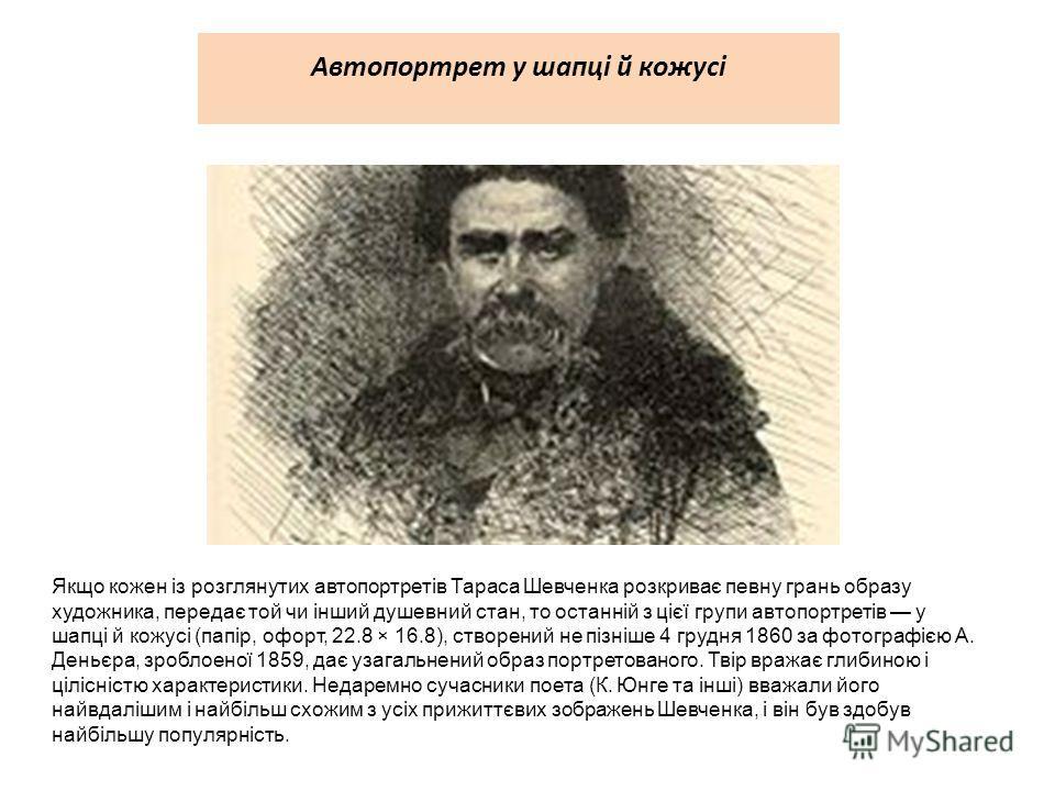 Автопортрет у шапці й кожусі Якщо кожен із розглянутих автопортретів Тараса Шевченка розкриває певну грань образу художника, передає той чи інший душе