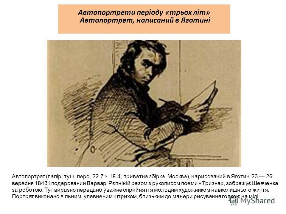 Автопортрети періоду «трьох літ» Автопортрет, написаний в Яготині Автопортрет (папір, туш, перо, 22.7 × 18.4, приватна збірка, Москва), нарисований в Яготині 23 26 вересня 1843 і подарований Варварі Рєпніній разом з рукописом поеми «Тризна», зображує