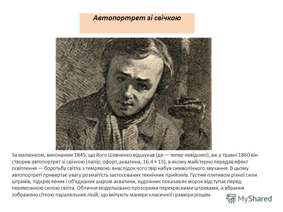 Автопортрет зі свічкою За малюнком, виконаним 1845, що його Шевченко відшукав (де тепер невідомо), аж у травні 1860 він створив автопортрет зі свічкою (папір, офорт, акватина, 16.4 × 13), в якому майстерно передав ефект освітлення боротьбу світла з т