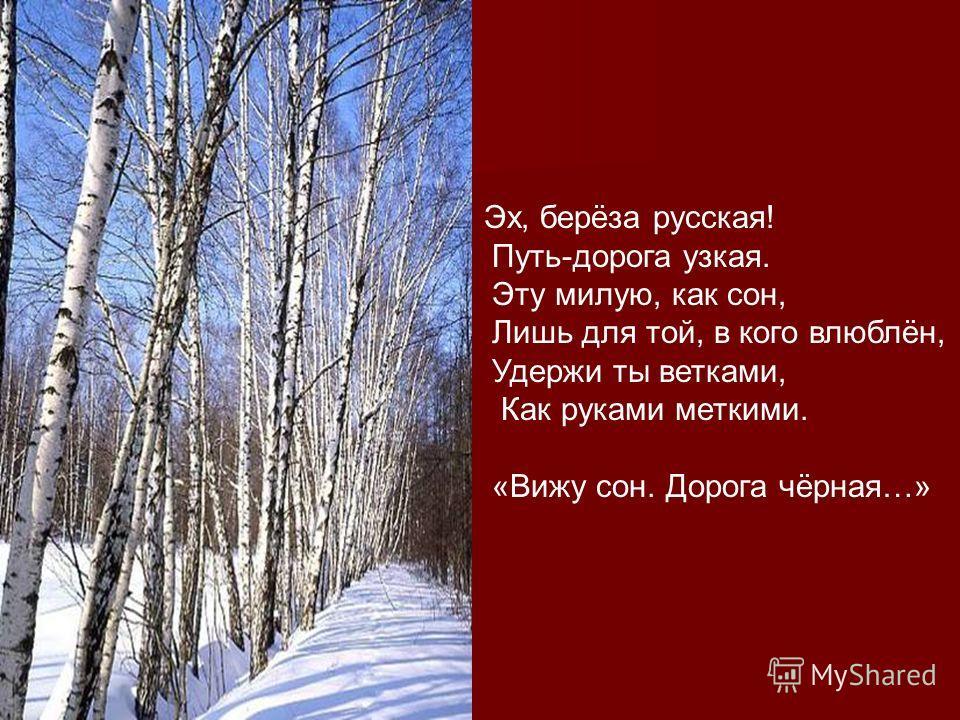 Эх, берёза русская! Путь-дорога узкая. Эту милую, как сон, Лишь для той, в кого влюблён, Удержи ты ветками, Как руками меткими. «Вижу сон. Дорога чёрная…»
