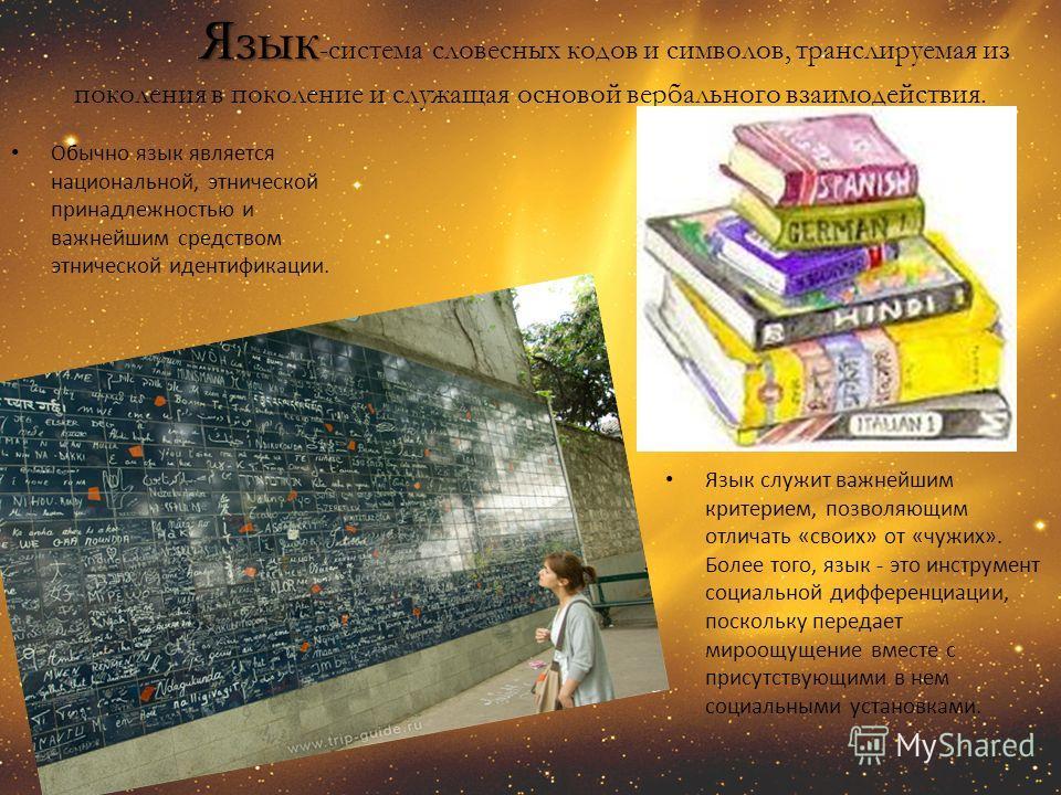 Язык - Язык -система словесных кодов и символов, транслируемая из поколения в поколение и служащая основой вербального взаимодействия. Обычно язык является национальной, этнической принадлежностью и важнейшим средством этнической идентификации. Язык