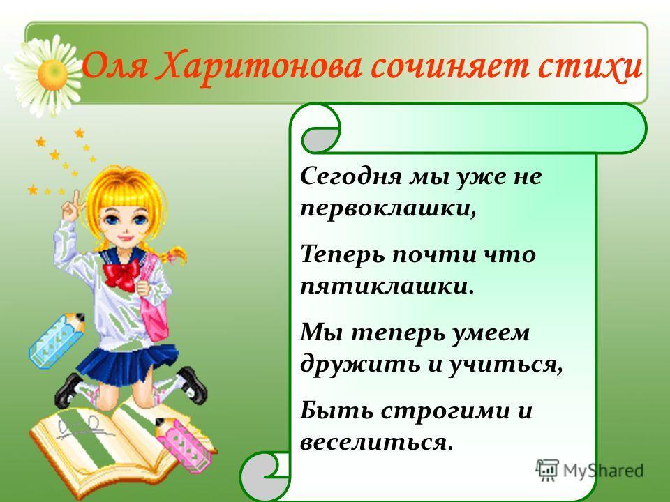 Оля Харитонова сочиняет стихи Сегодня мы уже не первоклашки, Теперь почти что пятиклашки. Мы теперь умеем дружить и учиться, Быть строгими и веселиться.