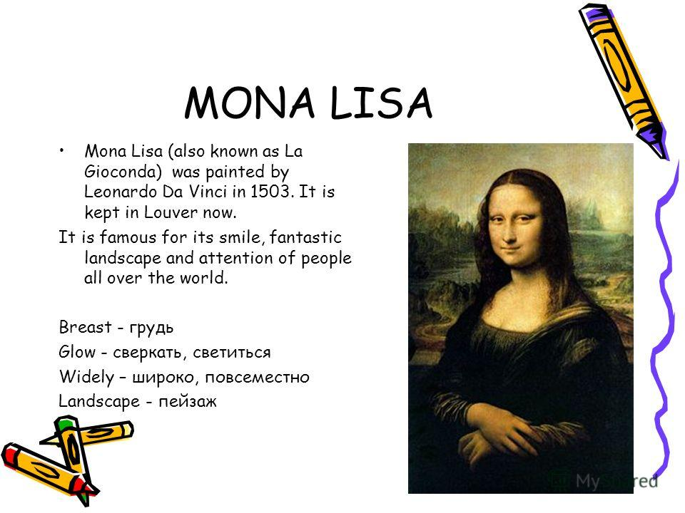 MONA LISA Mona Lisa (also known as La Gioconda) was painted by Leonardo Da Vinci in 1503. It is kept in Louver now. It is famous for its smile, fantastic landscape and attention of people all over the world. Breast - грудь Glow - сверкать, светиться