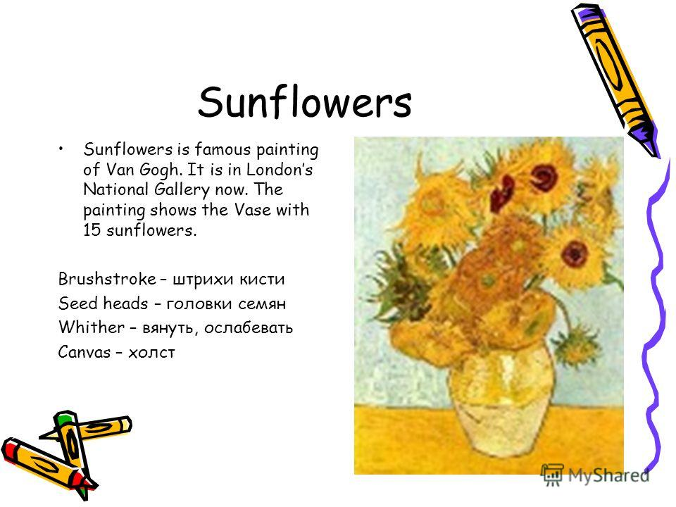 Sunflowers Sunflowers is famous painting of Van Gogh. It is in Londons National Gallery now. The painting shows the Vase with 15 sunflowers. Brushstroke – штрихи кисти Seed heads – головки семян Whither – вянуть, ослабевать Canvas – холст