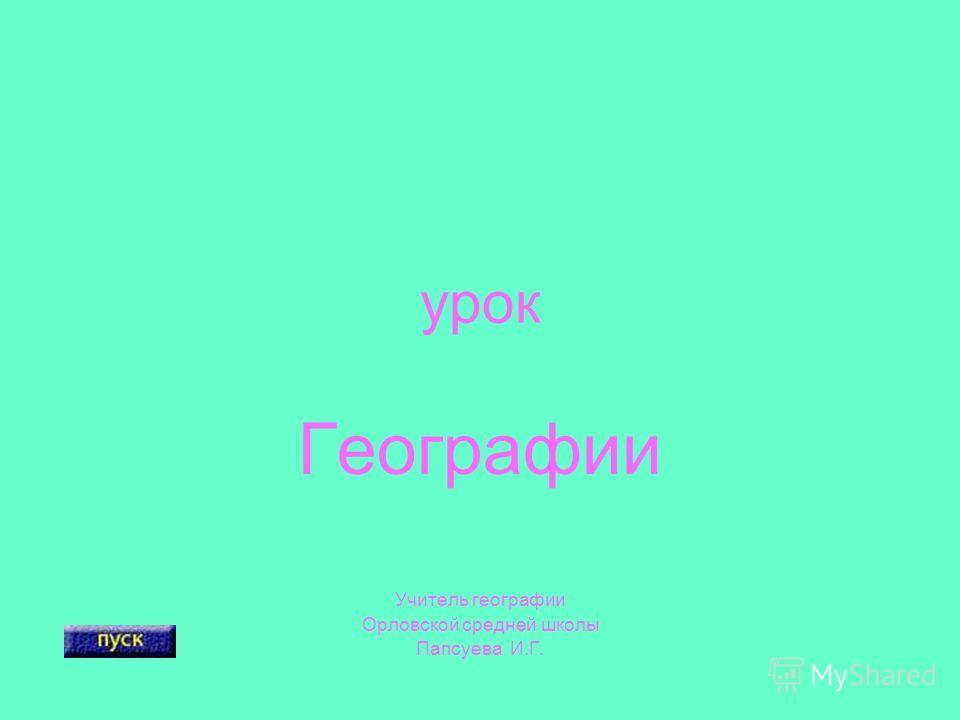 урок Географии Учитель географии Орловской средней школы Папсуева И.Г.
