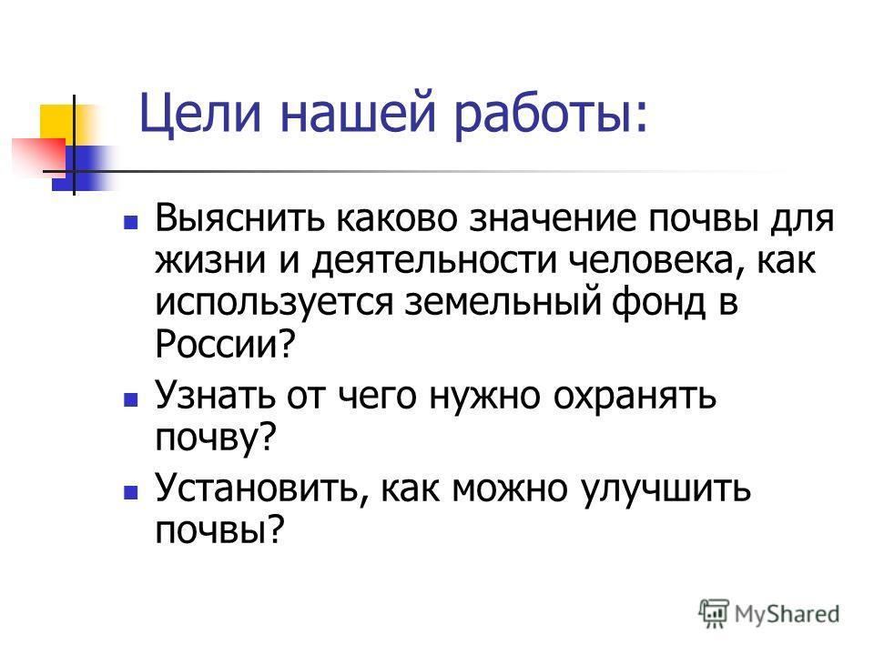Цели нашей работы: Выяснить каково значение почвы для жизни и деятельности человека, как используется земельный фонд в России? Узнать от чего нужно охранять почву? Установить, как можно улучшить почвы?