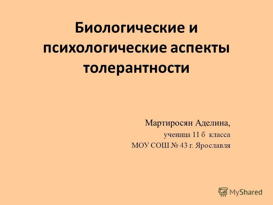 Биологические и психологические аспекты толерантности Мартиросян Аделина, ученица 11 б класса МОУ СОШ 43 г. Ярославля